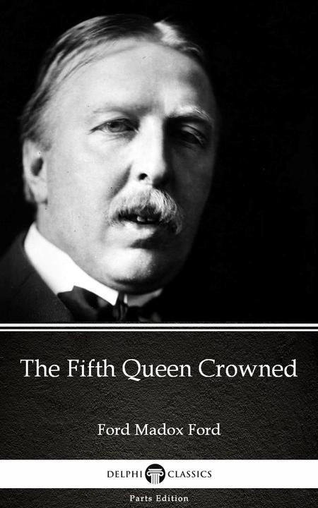 The Fifth Queen Crowned by Ford Madox Ford - Delphi Classics (Illustrated)