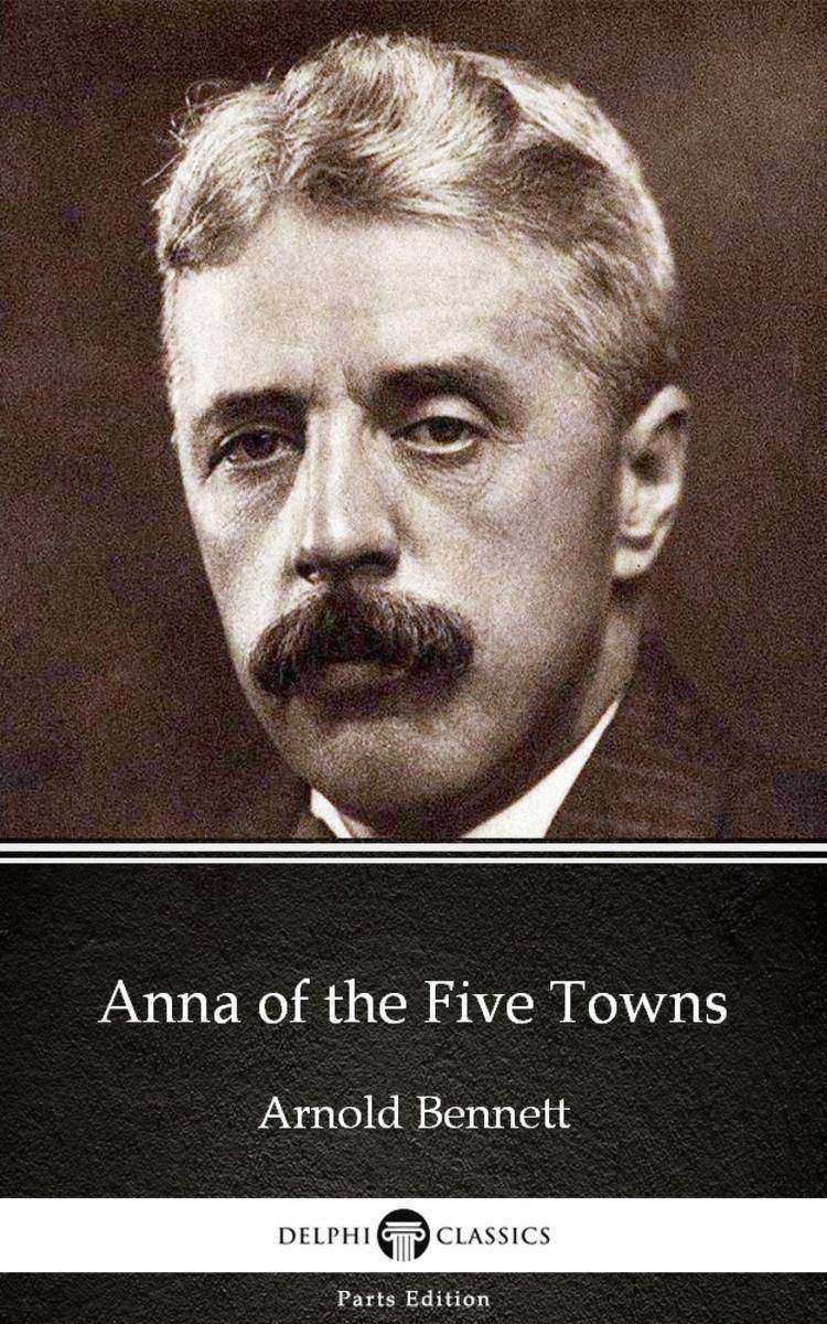 Anna of the Five Towns by Arnold Bennett - Delphi Classics (Illustrated)