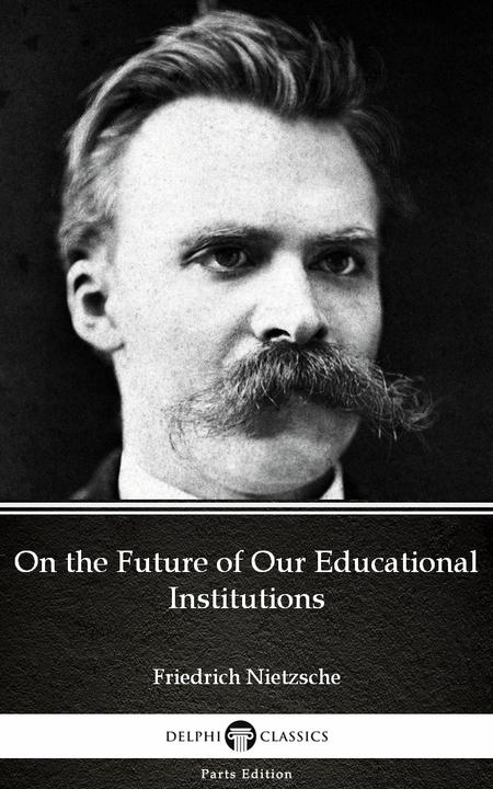 On the Future of Our Educational Institutions by Friedrich Nietzsche - Delphi Cl
