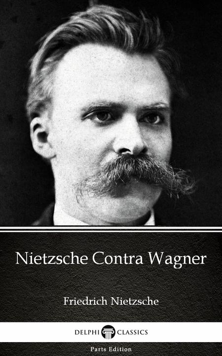 Nietzsche Contra Wagner by Friedrich Nietzsche - Delphi Classics (Illustrated)