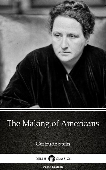 The Making of Americans by Gertrude Stein - Delphi Classics (Illustrated)