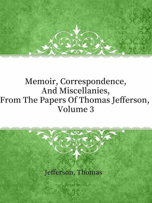 Memoir, Correspondence, And Miscellanies, From The Papers Of Thomas Jefferson, V