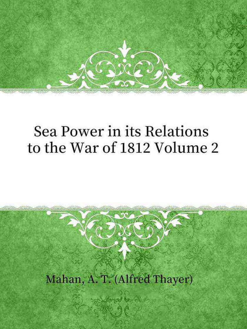 Sea Power in its Relations to the War of 1812 Volume 2