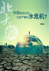 北大微讲堂:中国能否应对日益严重的水危机?