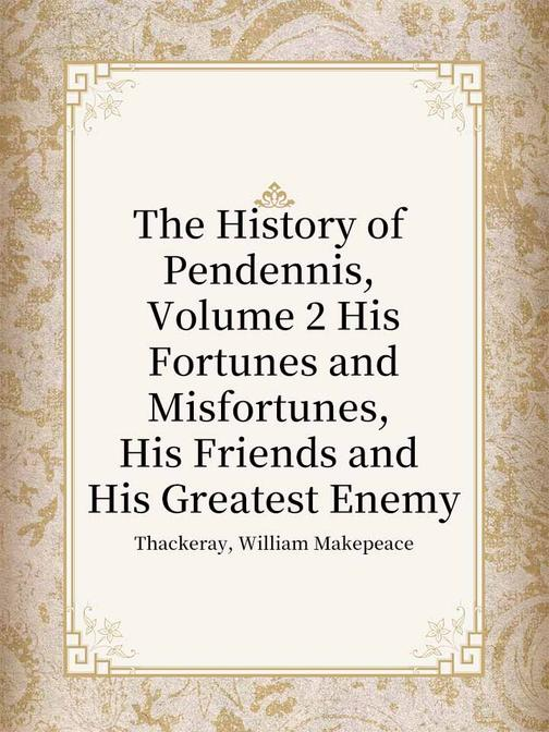The History of Pendennis, Volume 2 His Fortunes and Misfortunes, His Friends and