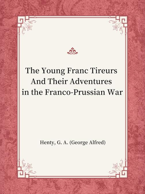 The Young Franc Tireurs And Their Adventures in the Franco-Prussian War