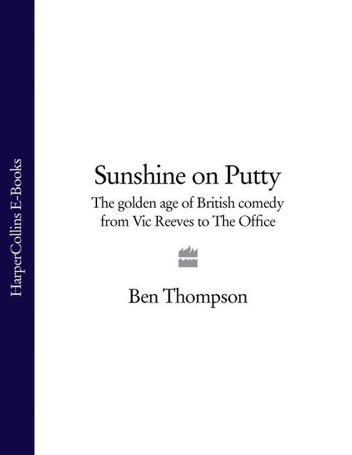Sunshine on Putty: The Golden Age of British Comedy from Vic Reeves to The Offic