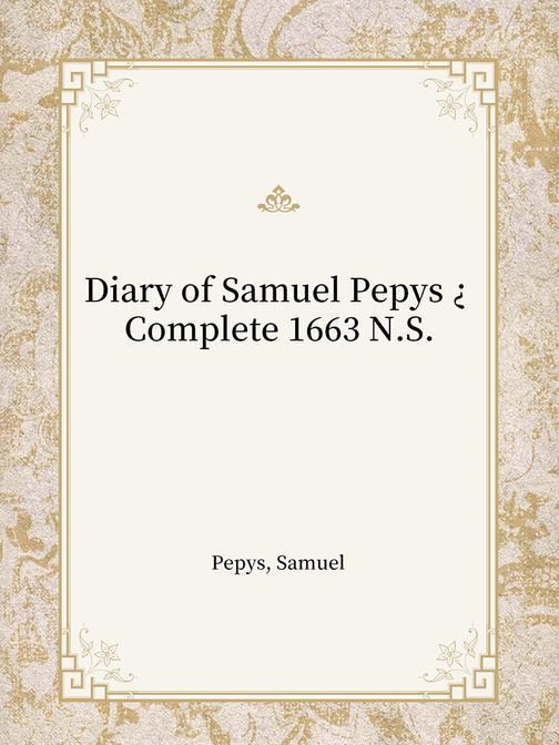 Diary of Samuel Pepys ? Complete 1663 N.S.