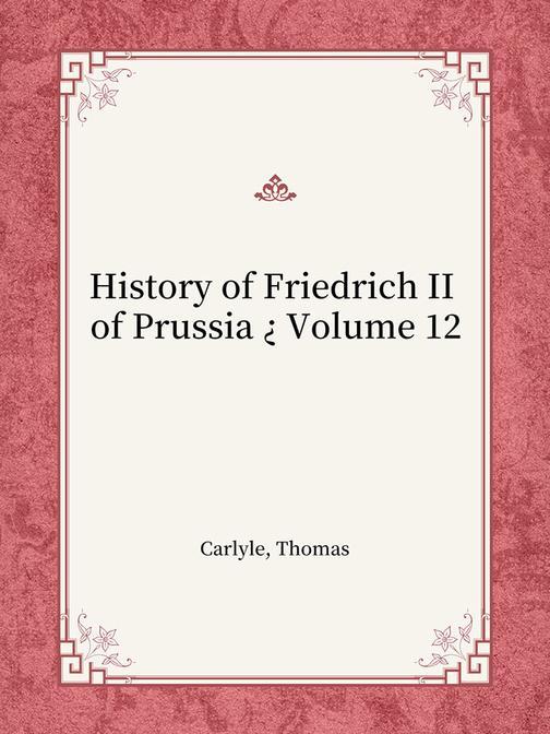 History of Friedrich II of Prussia ? Volume 12