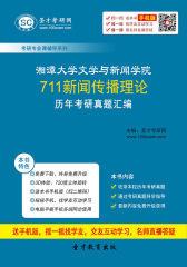 湘潭大学文学与新闻学院711新闻传播理论历年考研真题汇编