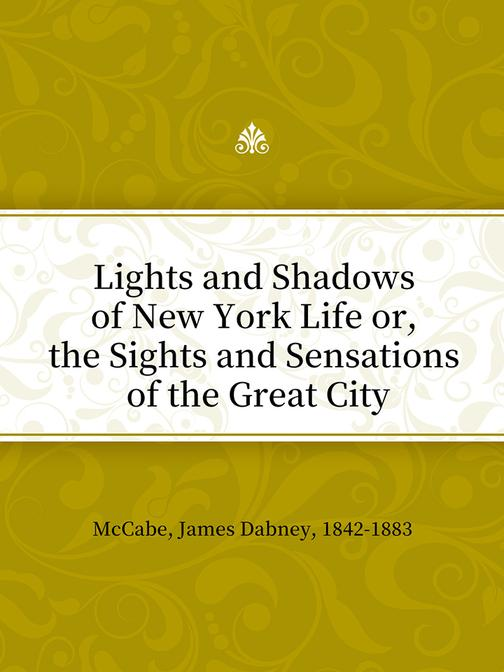 Lights and Shadows of New York Life or, the Sights and Sensations of the Great C