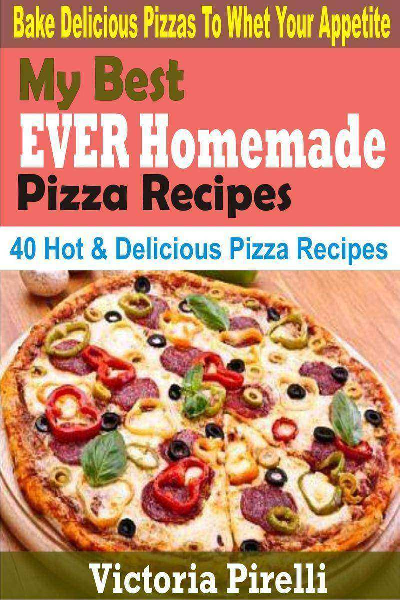 My Best Ever Homemade Pizza Recipes: Bake Delicious Pizzas To Whet Your Appetite